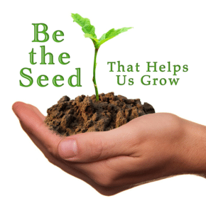 Be the seed that helps us grow.